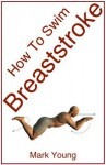 How to Swim Breaststroke: A Step-By-Step Guide for Beginners Learning Breaststroke Technique - Mark Young