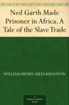 Ned Garth Made Prisoner in Africa. A Tale of the Slave Trade - W.H.G. Kingston