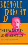 Jewish Wife and Other Short Plays: Includes: In Search of Justice; Informer; Elephant Calf; Measures Taken; Exception and the Rule; Salzburg Dance of Death - Bertolt Brecht, Eric Bentley