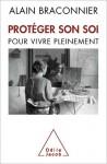 Protéger son soi - pour vivre pleinement - Alain Braconnier