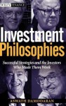 Investment Philosophies: Successful Investment Philosophies and the Greatest Investors Who Made Them Work - Aswath Damodaran