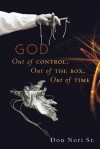 God: Out of Control, Out of the Box, Out of Time - Don Nori Sr.
