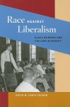 Race against Liberalism: Black Workers and the UAW in Detroit - David M. Lewis-Colman