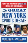 The Great New York Sports Debate: Two New York Sportswriters Go Head-to-Head on the 50 Most Heated Questions - Roger Rubin, David Lennon