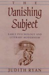 The Vanishing Subject: Early Psychology and Literary Modernism - Judith Ryan