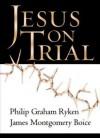 Jesus on Trial - James Montgomery Boice, Philip Graham Ryken