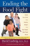 Ending the Food Fight: Guide Your Child to a Healthy Weight in a Fast Food/ Fake Food World - David Ludwig, Suzanne Rostler