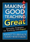 Making Good Teaching Great: Everyday Strategies for Teaching with Impact - Todd Whitaker, Annette Breaux