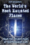 The World's Most Haunted Places: From the Secret Files of Ghostvillage.com - Jeff Belanger