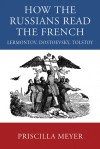 How the Russians Read the French: Lermontov, Dostoevsky, Tolstoy - Priscilla Meyer