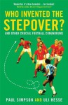 Who Invented the Stepover?: And Other Crucial Football Conundrums - Uli Hesse, Paul Simpson