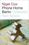 Phone Home Berlin: Collected Non-Fiction - Nigel Cox