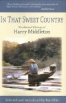 In That Sweet Country: Uncollected Writings of Harry Middleton - Harry Middleton, Ron Ellis