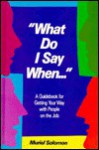 What Do I Say When--: A Guidebook for Getting Your Way with People on the Job - Muriel Solomon