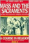 Mass and the Sacraments: A Course in Religion Book II - John Laux