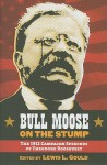 Bull Moose on the Stump: The 1912 Campaign Speeches of Theodore Roosevelt - Lewis L. Gould