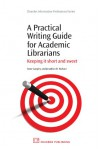 A Practical Writing Guide for Academic Librarians: Keeping it short and sweet - Anne Langley, Jonathan Wallace