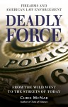 Deadly Force: Firearms and American Law Enforcement, from the Wild West to the Streets of Today - Chris McNab