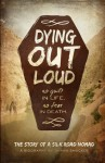 Dying Out Loud: No Guilt in Life. No Fear in Death - Shawn Smucker