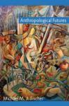 Anthropological Futures (Experimental Futures) - Michael M.J. Fischer