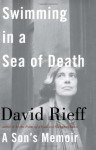 Swimming in a Sea of Death: A Son's Memoir - David Rieff