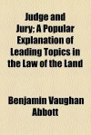 Judge and Jury; A Popular Explanation of Leading Topics in the Law of the Land - Benjamin Vaughan Abbott