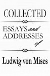 Collected Essays and Addresses of Ludwig von Mises - Ludwig von Mises
