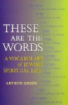 These Are the Words: A Vocabulary of Jewish Spiritual Life - Arthur Green