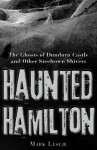 Haunted Hamilton: The Ghosts of Dundurn Castle and Other Steeltown Shivers - Mark Leslie