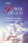By the Power of God: A Guide To Early A.A. Groups and Forming Similar Groups Today (Why It Worked; A.A. History) - Dick B.