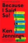 Because I Said So!: The Truth Behind the Myths, Tales, and Warnings Every Generation Passes Down to Its Kids - Ken Jennings