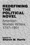 Redefining the Political Novel: American Women Writers, 1797-1901 - Sharon M. Harris