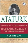 Ataturk: Lessons in Leadership From the Greatest General of the Ottoman Empire - Austin Bay, Wesley K. Clark
