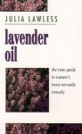 Lavender Oil: The New Guide to Nature's Most Versatile Remedy - Julia Lawless