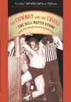 The Cowboy and the Cross: The Bill Watts Story: Rebellion, Wrestling and Redemption - Cowboy Bill Watts, Scott Williams