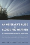 An Observer's Guide to Clouds and Weather: A Northeastern Primer on Prediction - Toby Carlson, Paul Knight, Celia Wyckoff