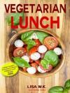 Vegetarian Lunch: 30 Healthy, Delicious & Balanced Recipes - LIsa M.K., Laura Wilkinson, John Underwood