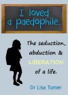 I Loved a Paedophile - The Seduction Abduction and Liberation - Lisa Turner