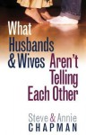 What Husbands & Wives Aren't Telling Each Other - Steve Chapman, Annie Chapman