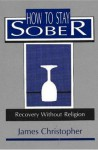How to Stay Sober - James Christopher