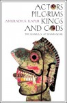 Actors, Pilgrims, Kings and Gods: The Ramlila of Ramnagar - Anuradha Kapur