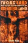 Taking Land, Breaking Land: Women Colonizing the American West and Kenya, 1840-1940 - Glenda Riley