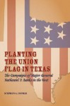 Planting the Union Flag in Texas: The Campaigns of Major General Nathaniel P. Banks in the West - Stephen A. Dupree