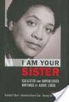 I Am Your Sister: Collected and Unpublished Writings of Audre Lorde - Rudolph P. Byrd, Johnnetta Betsch Cole, Beverly Guy-Sheftall