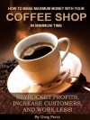 How to Make Maximum Money with Your Coffee Shop - Skyrocket Profits, Increase Customers, and Work Less! - Greg Perry