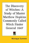 The Discovery of Witches: A Study of Master Matthew Hopkins Commonly Called Witch Finder General 1647 - Montague Summers