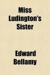 Miss Ludington's Sister; A Romance of Immortality - Edward Bellamy