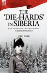 The 'Die-Hards' in Siberia: With the Middlesex Regiment Against the Bolsheviks 1918-19 - John Ward