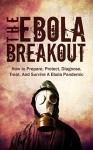 The Ebola Outbreak: How to Prepare, Protect, Diagnose, Treat, And Survive A Ebola Pandemic - James Fisher, Ebola Outbreak, Ebola Virus, Pandemic, Survival Guide, Prepping, Preppers