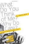 What Do You think of Me? Why Do I Care? Answers to the Big Questions of Life - Edward T. Welch